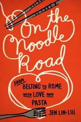 On the Noodle Road: From Beijing to Rome With Love and Pasta by Jen Lin-Liu